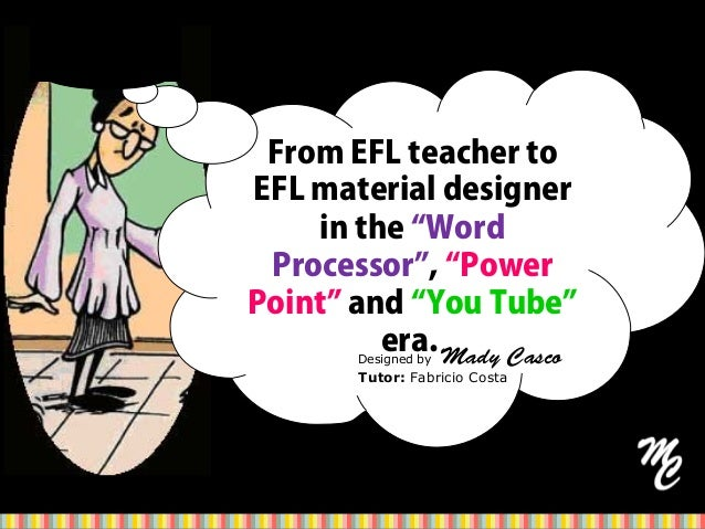 "From EFL teacher to EFL material designer in the ""Word Processor"", ""Power Point"" and ""You Tube"" era.Designed by Mady Casco..."