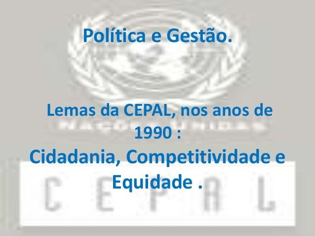 Política e Gestão.  Lemas da CEPAL, nos anos de 1990 :  Cidadania, Competitividade e Equidade .