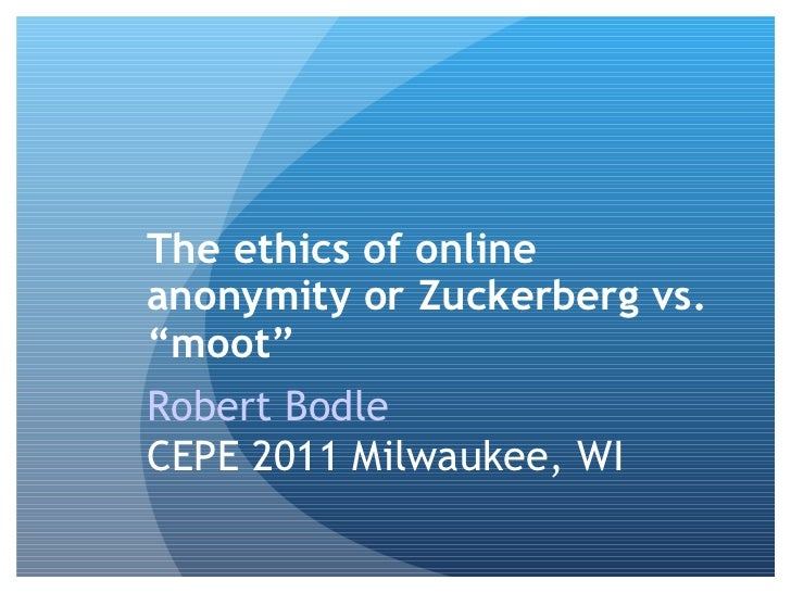 """The ethics of online anonymity or Zuckerberg vs. """"moot"""" Robert Bodle   CEPE 2011  Milwaukee, WI"""