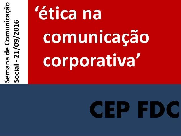 CEP FDC 'ética na comunicação corporativa' SemanadeComunicação Social-21/09/2016