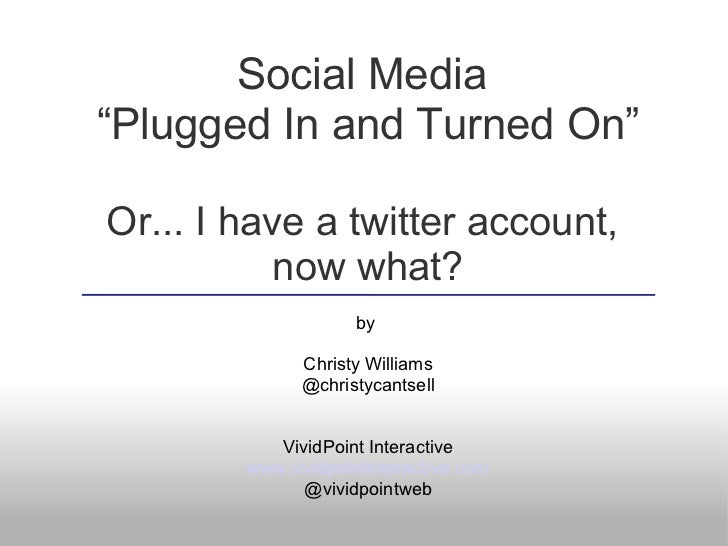 "Social Media""Plugged In and Turned On""Or... I have a twitter account,           now what?                     by          ..."