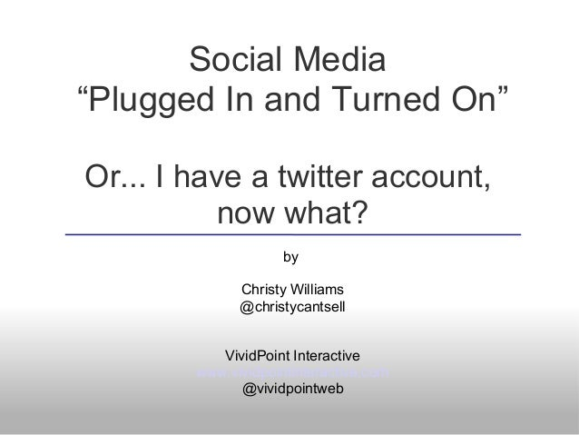 "Social Media ""Plugged In and Turned On"" Or... I have a twitter account, now what? by Christy Williams @christycantsell Viv..."