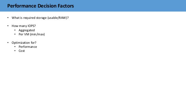 Performance Decision Factors • What is required storage (usable/RAW)? • How many IOPS? • Aggregated • Per VM (min/max) • O...