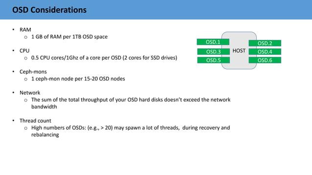 OSD Considerations • RAM o 1 GB of RAM per 1TB OSD space • CPU o 0.5 CPU cores/1Ghz of a core per OSD (2 cores for SSD dri...