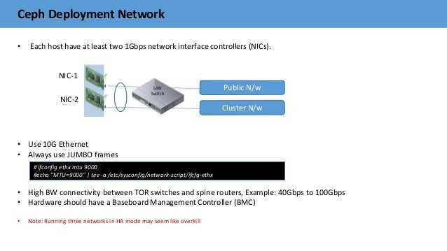 Ceph Deployment Network • Each host have at least two 1Gbps network interface controllers (NICs). • Use 10G Ethernet • Alw...