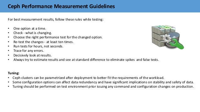 Ceph Performance Measurement Guidelines For best measurement results, follow these rules while testing: • One option at a ...