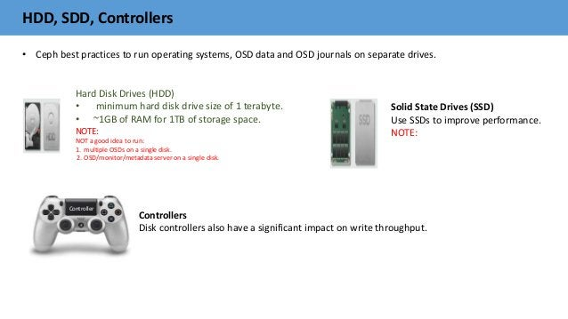 HDD, SDD, Controllers • Ceph best practices to run operating systems, OSD data and OSD journals on separate drives. Hard D...