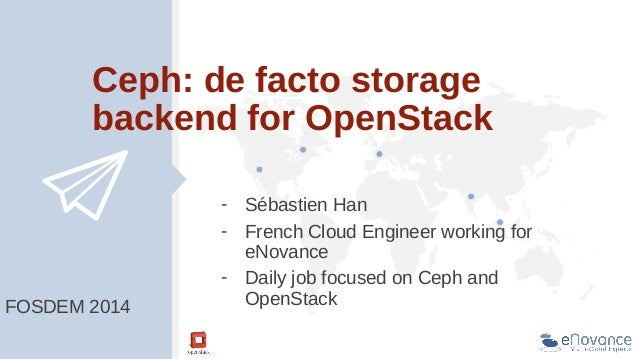 Ceph: de facto storage backend for OpenStack  FOSDEM 2014  - Sébastien Han - French Cloud Engineer working for eNovance - ...