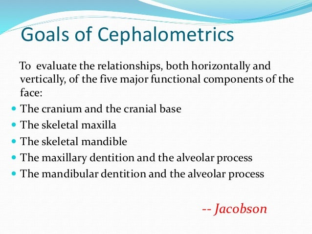 Goals of Cephalometrics To evaluate the relationships, both horizontally and vertically, of the five major functional comp...