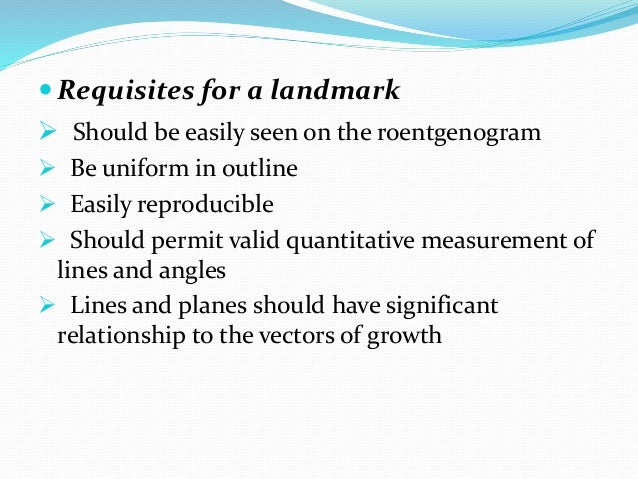  Requisites for a landmark  Should be easily seen on the roentgenogram  Be uniform in outline  Easily reproducible  S...