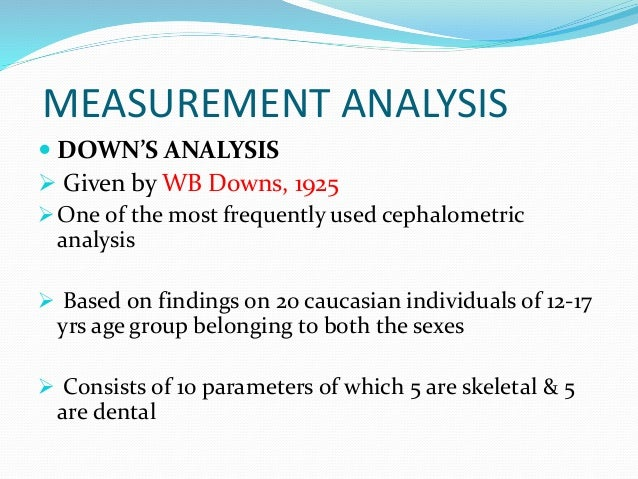 MEASUREMENT ANALYSIS  DOWN'S ANALYSIS  Given by WB Downs, 1925 One of the most frequently used cephalometric analysis ...