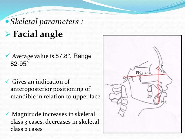  Skeletal parameters :  Facial angle  Average value is 87.8°, Range 82-95°  Gives an indication of anteroposterior pos...