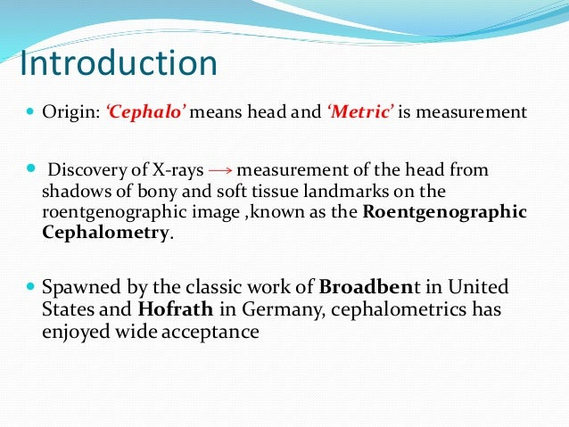 Introduction  Origin: 'Cephalo' means head and 'Metric' is measurement  Discovery of X-rays measurement of the head from...