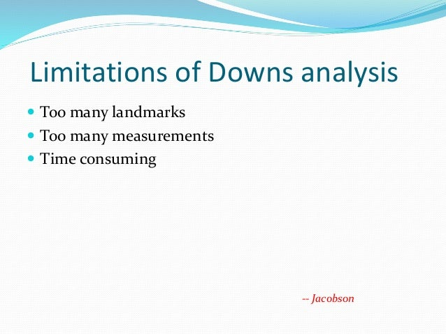 Limitations of Downs analysis  Too many landmarks  Too many measurements  Time consuming -- Jacobson