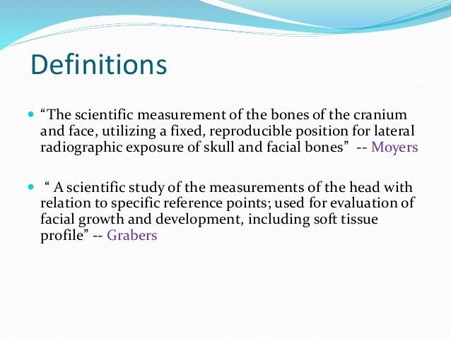 """Definitions  """"The scientific measurement of the bones of the cranium and face, utilizing a fixed, reproducible position f..."""