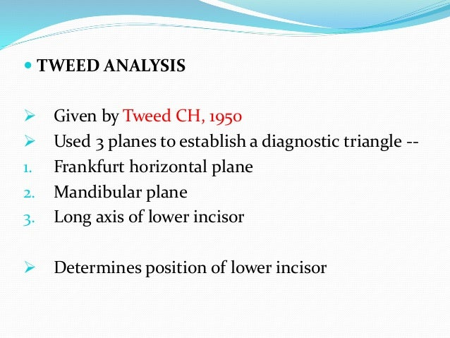  TWEED ANALYSIS  Given by Tweed CH, 1950  Used 3 planes to establish a diagnostic triangle -- 1. Frankfurt horizontal p...