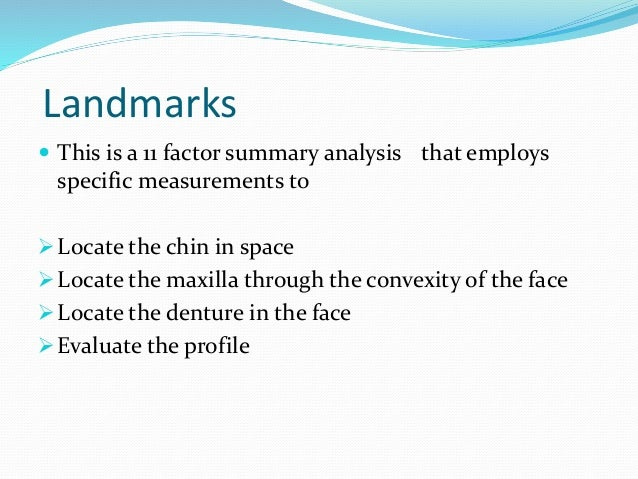Landmarks  This is a 11 factor summary analysis that employs specific measurements to Locate the chin in space Locate t...