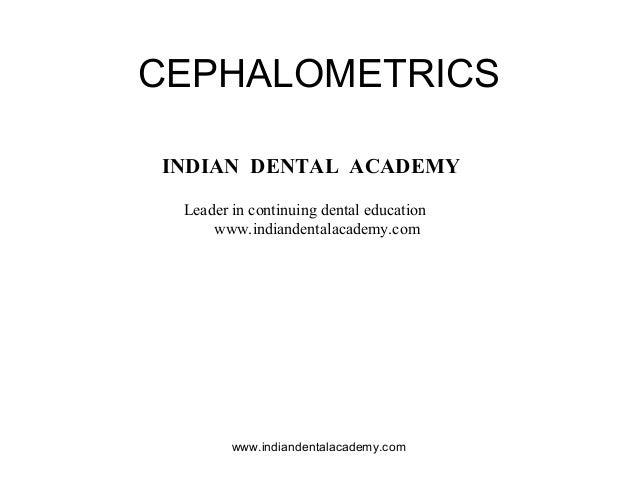 CEPHALOMETRICS www.indiandentalacademy.com INDIAN DENTAL ACADEMY Leader in continuing dental education www.indiandentalaca...