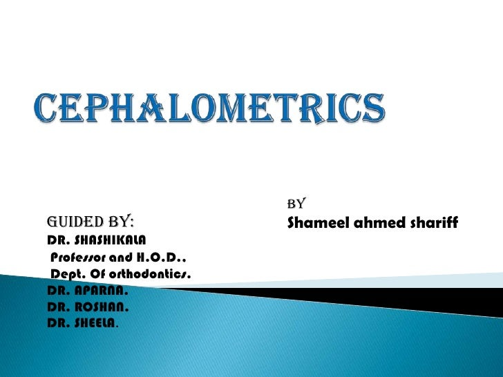 CEPHALOMETRICS<br />By<br />Shameel ahmed shariff<br />GUIDED BY:<br />DR. SHASHIKALA<br /> Professor and H.O.D.,<br /> De...