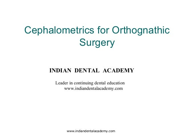 Cephalometrics for Orthognathic Surgery www.indiandentalacademy.com INDIAN DENTAL ACADEMY Leader in continuing dental educ...