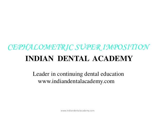 CEPHALOMETRIC SUPER IMPOSITION INDIAN DENTAL ACADEMY Leader in continuing dental education www.indiandentalacademy.com  ww...