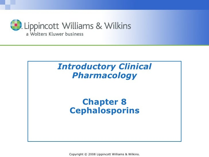 Introductory Clinical   Pharmacology    Chapter 8  Cephalosporins  Copyright © 2008 Lippincott Williams & Wilkins.