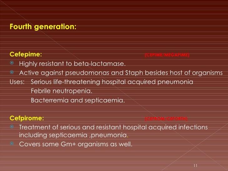 <ul><li>Fourth generation: </li></ul><ul><li>Cefepime:  (CEPIME/MEGAPIME) </li></ul><ul><li>Highly resistant to beta-lacta...