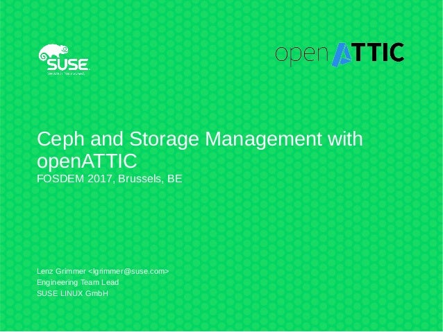 Ceph and Storage Management with openATTIC FOSDEM 2017, Brussels, BE Lenz Grimmer <lgrimmer@suse.com> Engineering Team Lea...