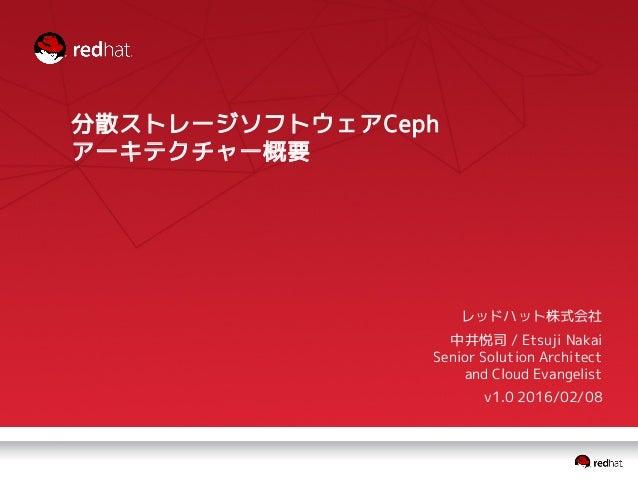 分散ストレージソフトウェアCeph アーキテクチャー概要 レッドハット株式会社 中井悦司 / Etsuji Nakai Senior Solution Architect and Cloud Evangelist v1.0 2016/02/08