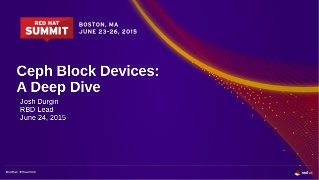 Ceph Block Devices: A Deep Dive Josh Durgin RBD Lead June 24, 2015