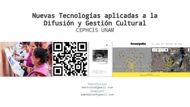 Nuevas Tecnologías aplicadas a la Difusión y Gestión Cultural CEPHCIS UNAM @XeviCollel xevicoco@gmail.com @AdelaVV adedobl...