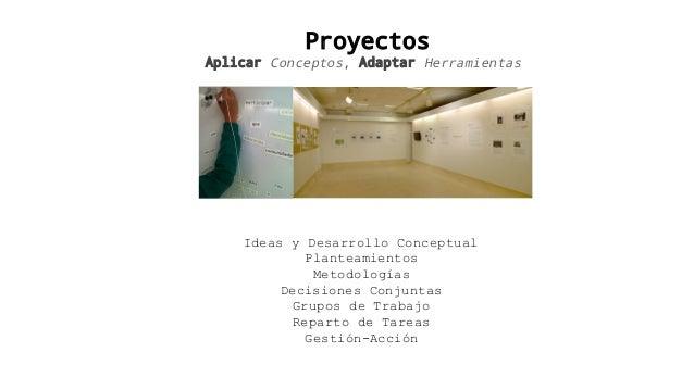 Proyectos Aplicar Conceptos, Adaptar Herramientas Ideas y Desarrollo Conceptual Planteamientos Metodologías Decisiones Con...