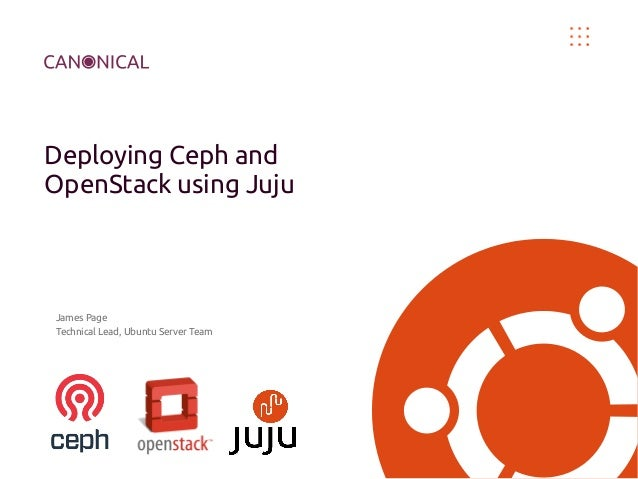 Deploying Ceph and OpenStack using Juju  James Page Technical Lead, Ubuntu Server Team