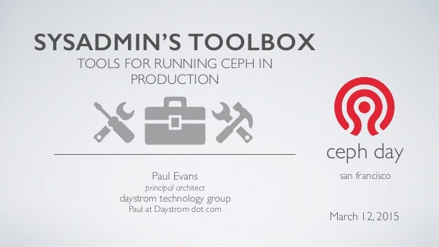 SYSADMIN'S TOOLBOX TOOLS FOR RUNNING CEPH IN PRODUCTION Paul Evans principal architect daystrom technology group Paul at D...