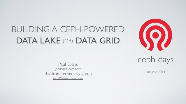 BUILDING A CEPH-POWERED  DATA LAKE (OR) DATA GRID  Paul Evans  principal architect  daystrom technology group  paul@daystr...