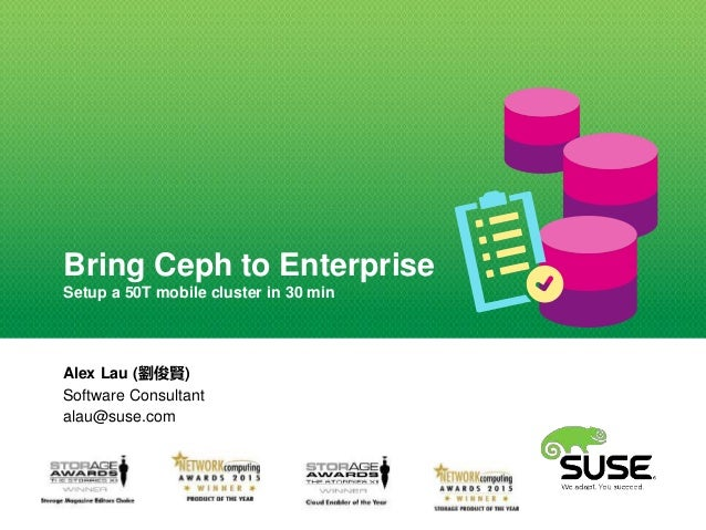Bring Ceph to Enterprise Setup a 50T mobile cluster in 30 min Alex Lau (劉俊賢) Software Consultant alau@suse.com