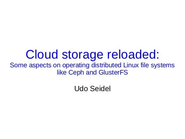 Cloud storage reloaded:Some aspects on operating distributed Linux file systems              like Ceph and GlusterFS      ...