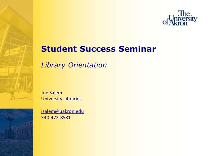 Student Success SeminarLibrary OrientationJoe SalemUniversity Librariesjsalem@uakron.edu330-972-8581