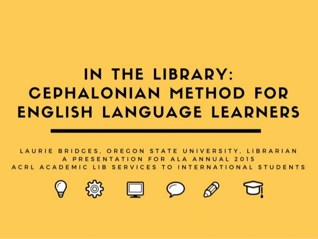 In the Library: Using the Cephalonian Method for English Language Learners Laurie Bridges, Librarian Oregon State Universi...