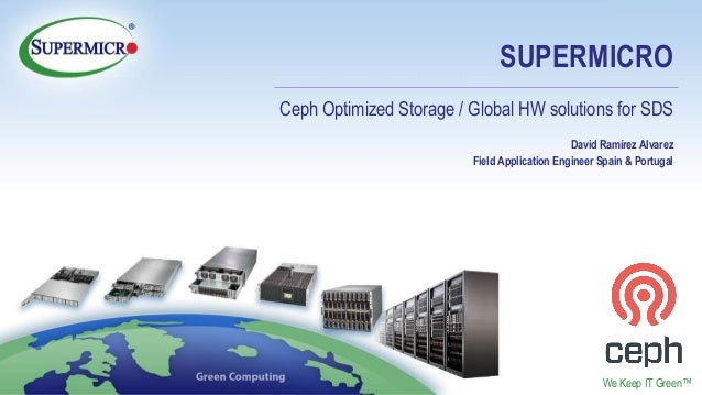 © Supermicro 2018 Confidential We Keep IT Green™ SUPERMICRO Ceph Optimized Storage / Global HW solutions for SDS David Ram...