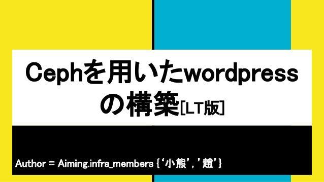Cephを用いたwordpress の構築[LT版] Author = Aiming.infra_members {'小熊', '趙'}
