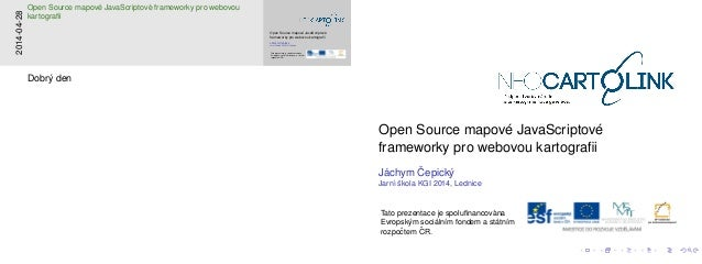 Open Source mapov´e JavaScriptov´e frameworky pro webovou kartografii J´achym ˇCepick´y Jarn´ı ˇskola KGI 2014, Lednice Tat...