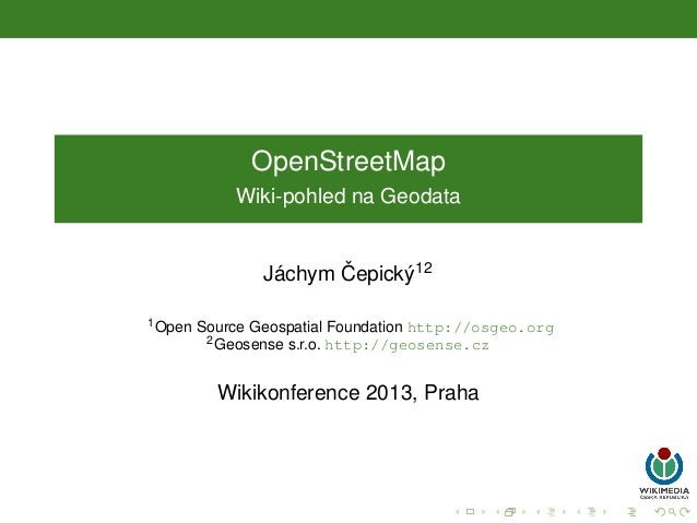 OpenStreetMap Wiki-pohled na Geodata  ˇ ´ Jachym Cepick´ 12 y 1 Open  Source Geospatial Foundation http://osgeo.org 2 Geos...