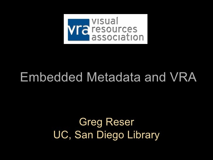 Embedded Metadata and VRA         Greg Reser    UC, San Diego Library