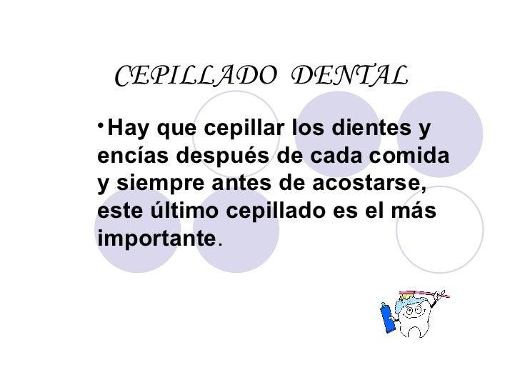 CEPILLADO  DENTAL <ul><li>Hay que cepillar los dientes y encías después de cada comida y siempre antes de acostarse, este ...