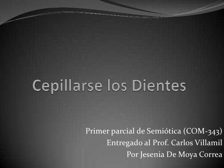 Cepillarse los Dientes<br />Primer parcial de Semiótica (COM-343)<br />Entregado al Prof. Carlos Villamil<br />Por Jesenia...