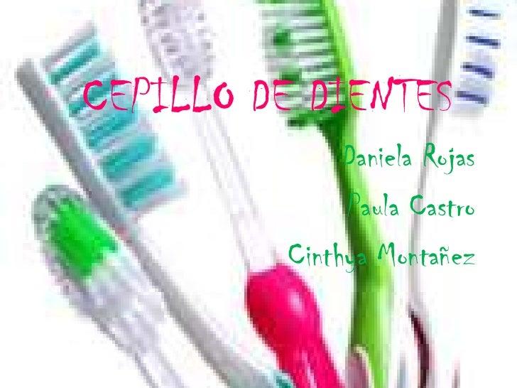CEPILLO DE DIENTES<br />Daniela Rojas <br />Paula Castro<br />Cinthya Montañez<br />
