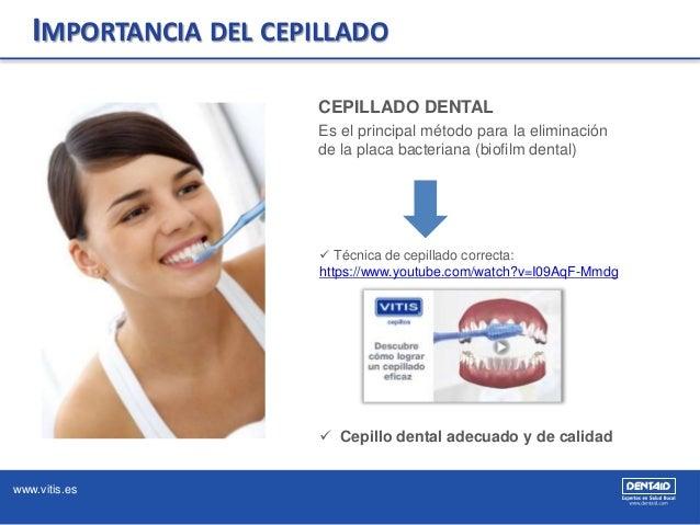 www.vitis.es CEPILLADO DENTAL Es el principal método para la eliminación de la placa bacteriana (biofilm dental)  Técnica...