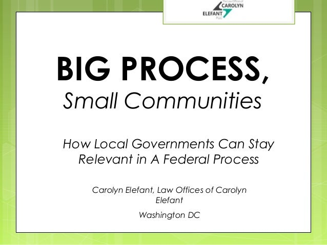 BIG PROCESS, Small Communities  How Local Governments Can Stay Relevant in A Federal Process Carolyn Elefant, Law Offices ...