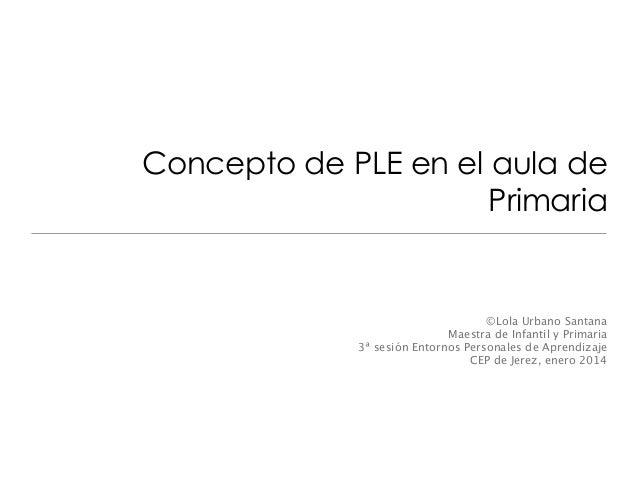 Concepto de PLE en el aula de Primaria  ©Lola Urbano Santana Maestra de Infantil y Primaria 3ª sesión Entornos Personales ...